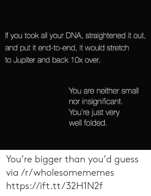 Bigger Than: If you took all your DNA, straightened it out,  and put it end-to-end, it would stretch  to Jupiter and back 10x over.  You are neither small  nor insignificant.  You're just very  well folded. You're bigger than you'd guess via /r/wholesomememes https://ift.tt/32H1N2f
