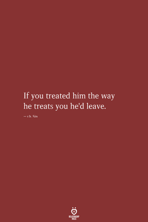 Him, Sin, and You: If you treated him the way  he treats you he'd leave.  -r.h. Sin