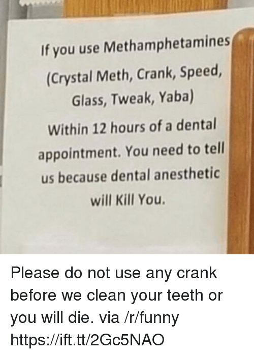 you will die: If you use Methamphetamines  (Crystal Meth, Crank, Speed  Glass, Tweak, Yaba)  Within 12 hours of a dental  appointment. You need to tell  us because dental anesthetic  will Kill You Please do not use any crank before we clean your teeth or you will die. via /r/funny https://ift.tt/2Gc5NAO