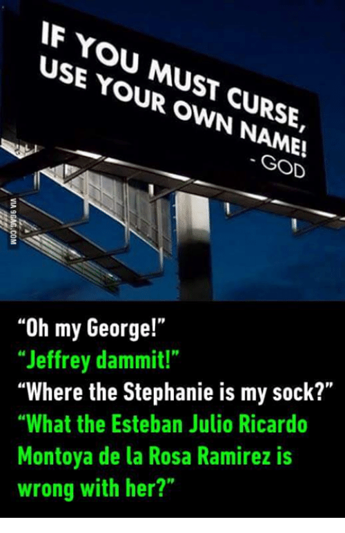 """Esteban Julio Ricardo Montoya: IF YOU USE MUST  YOUR OWN CURSE,  GOD  """"Oh my George!""""  """"Jeffrey dammit!""""  """"Where the Stephanie is my sock?""""  """"What the Esteban Julio Ricardo  Montoya de la Rosa Ramirez is  wrong with her?"""""""