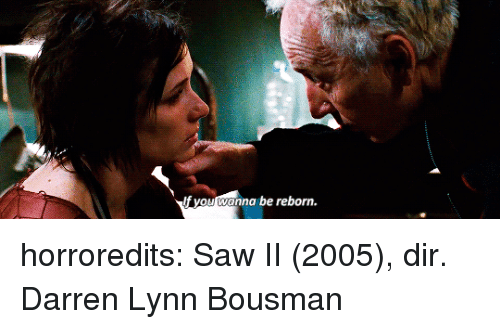 Darren: If you wanna be reborn. horroredits: Saw II (2005), dir. Darren Lynn Bousman