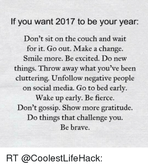 Excition: If you want 2017 to be your year:  Don't sit on the couch and wait  for it. Go out. Make a change.  Smile more. Be excited. Do new  things. Throw away what you've been  cluttering. Unfollow negative people  on social media. Go to bed early  Wake up early. Be fierce  Don't gossip. Show more gratitude.  Do things that challenge you.  Be brave. RT @CoolestLifeHack: