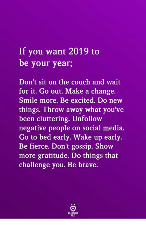 Social Media, Brave, and Couch: If you want 2019 to  be your year;  Don't sit on the couch and wait  for it. Go out. Make a change.  Smile more. Be excited. Do new  things. Throw away what you've  been cluttering. Unfollow  negative people on social media.  Go to bed early. Wake up early.  Be fierce. Don't gossip. Show  more gratitude. Do things that  challenge you. Be brave.