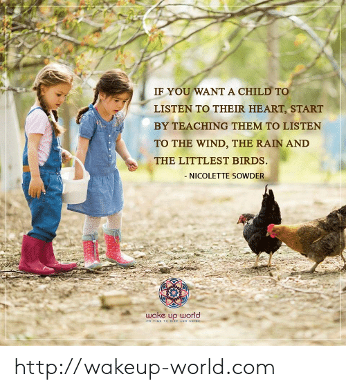 Birds, Heart, and Http: IF YOU WANT A CHILD TO  LISTEN TO THEIR HEART, START  BY TEACHING THEM TO LISTEN  TO THE WIND, THE RAIN AND  THE LITTLEST BIRDS.  - NICOLETTE SOWDER  wake up world  ITS TIME To WISE AND SHINE http://wakeup-world.com