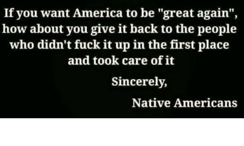 "Upine: If you want America to be ""great again"",  how about you give it back to the people  who didn't fuck it upin the first place  and took care of it  Sincerely,  Native Americans"