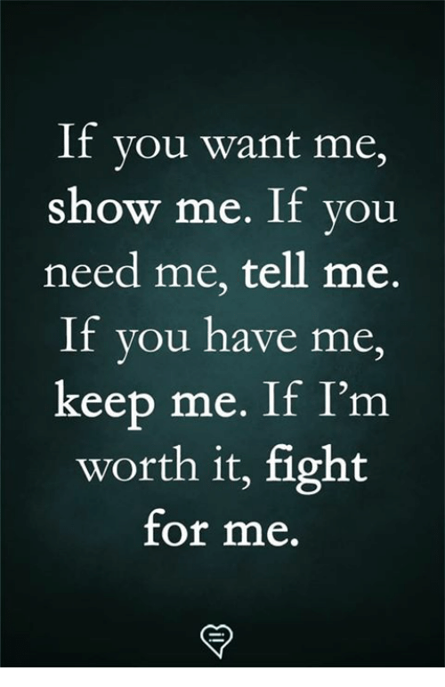 Memes, Fight, and 🤖: If you want me,  show me. If you  need me, tell me.  If you have me  keep me. If I'm  worth it, fight  for me.