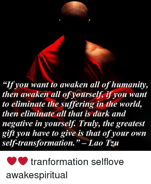 "laos: ""If you want to awaken all of humanity,  then awaken all of yourself, if you want  to eliminate the suffering in the world,  then eliminate all that is dark and  negative in yourself. Truly, the greatest  gift you have to give is that of your own  self-transformation.  Lao Tu ❤❤ tranformation selflove awakespiritual"
