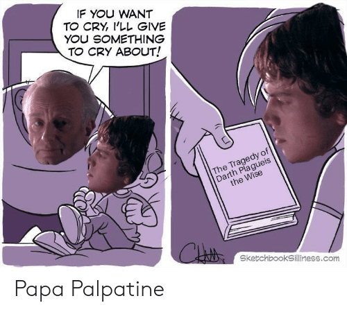 Com, Darth, and Papa: IF YOU WANT  TO CRY 'LL GIVE  YOU SOMETHING  TO CRY ABOUT!  The Tragedy of  Darth Plagueis  the Wise  Chrstoy  SketchbookSilliness.com Papa Palpatine