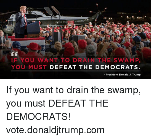 drain-the-swamp: IF YOU WANT TO DRAIN THE SWAMP,  YOU MUST DEFEAT THE DEMOCRATS  -President Donald J. Trump If you want to drain the swamp, you must DEFEAT THE DEMOCRATS! vote.donaldjtrump.com