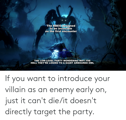 Villain: If you want to introduce your villain as an enemy early on, just it can't die/it doesn't directly target the party.