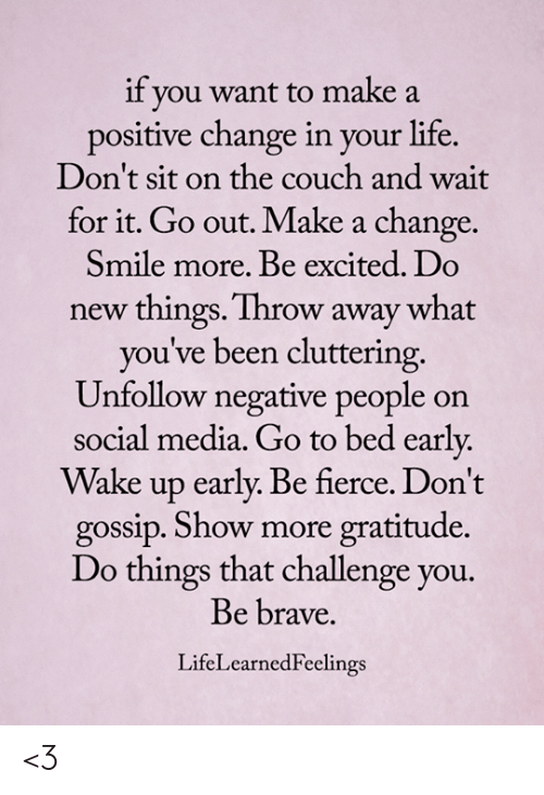 Life, Memes, and Social Media: if you want to make a  positive change in your life.  Don't sit on the couch and wait  for it. Go out. Make a change.  Smile more. Be excited. Do  new things. Throw away what  you've been cluttering.  Unfollow negative people on  social media. Go to bed early  Wake up early. Be fierce. Don't  gossip. Show more gratitude.  Do things that challenge you.  Be brave.  LifeLearnedFeelings <3