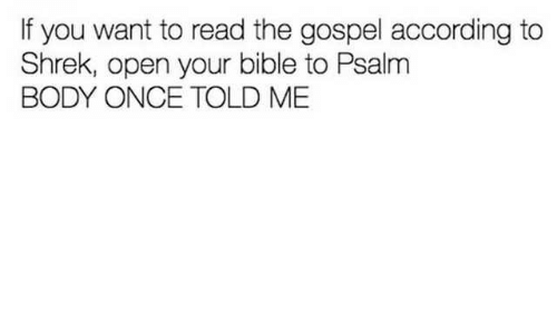 Shrek, Bible, and According: If you want to read the gospel according to  Shrek, open your bible to Psalm  BODY ONCE TOLD ME