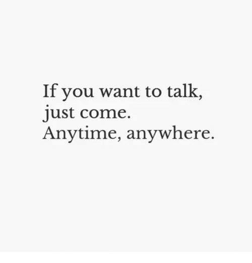 Anytime Anywhere: If you want to talk,  just come.  Anytime, anywhere.