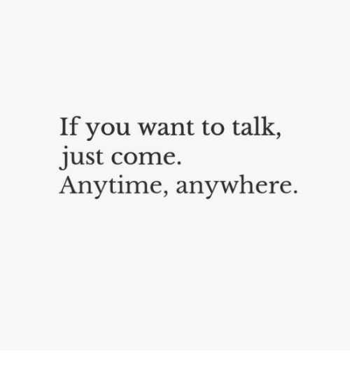 Anytime Anywhere: If you want to talk,  ust come.  Anytime, anywhere.