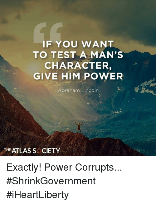 Abraham Lincoln, Memes, and Abraham: IF YOU WANT  TO TEST A MAN'S  CHARACTER,  GIVE HIM POWER  Abraham Lincoln  THE ATLAS SCIETY Exactly! Power Corrupts... #ShrinkGovernment #iHeartLiberty