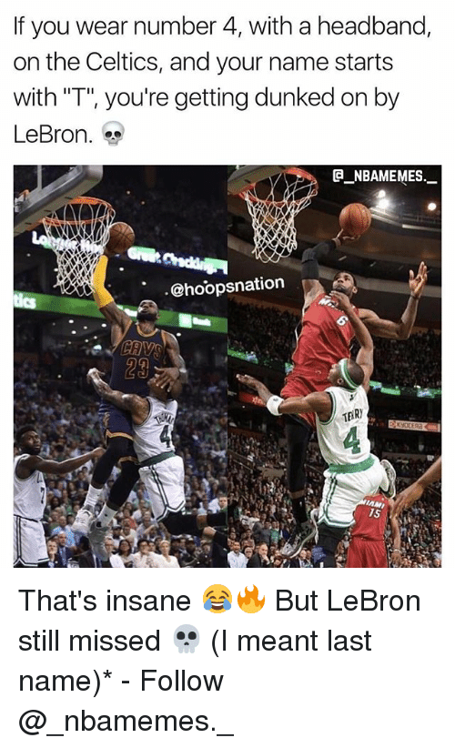 "last names: If you wear number 4, with a headband,  on the Celtics, and your name starts  with ""T"", you're getting dunked on by  LeBron.  @_ABAMEMEs.一  @hoopsnation  29 That's insane 😂🔥 But LeBron still missed 💀 (I meant last name)* - Follow @_nbamemes._"