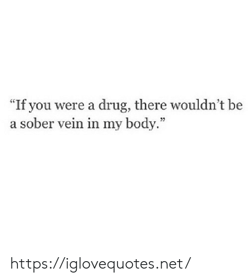 "Sober: ""If you were a drug, there wouldn't be  a sober vein in my body."" https://iglovequotes.net/"