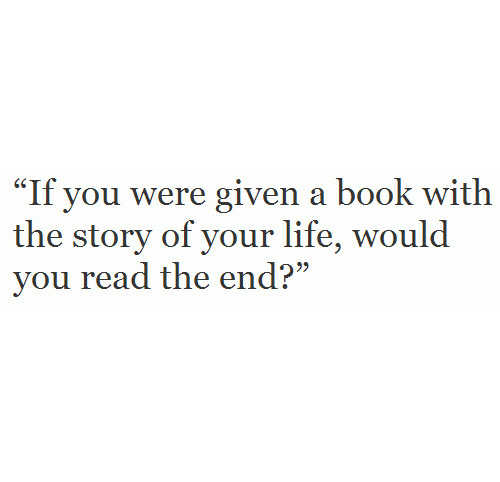 "Life, Book, and You: ""If you were given a book with  the story of your life, would  vou read the end?"""