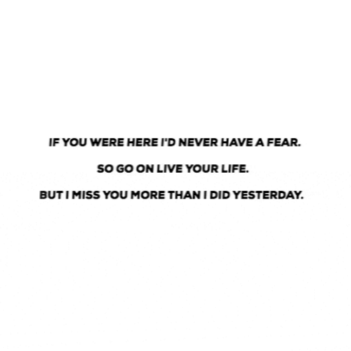 live your life: IF YOU WERE HERE I'D NEVER HAVE A FEAR.  sO GO ON LIVE YOUR LIFE.  BUTIMISS YOU MORE THAN I DID YESTERDAY