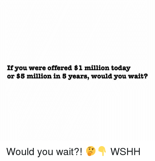 Memes, Wshh, and Today: If you were offered $1 million today  or $5 million in 5 years, would you wait? Would you wait?! 🤔👇 WSHH