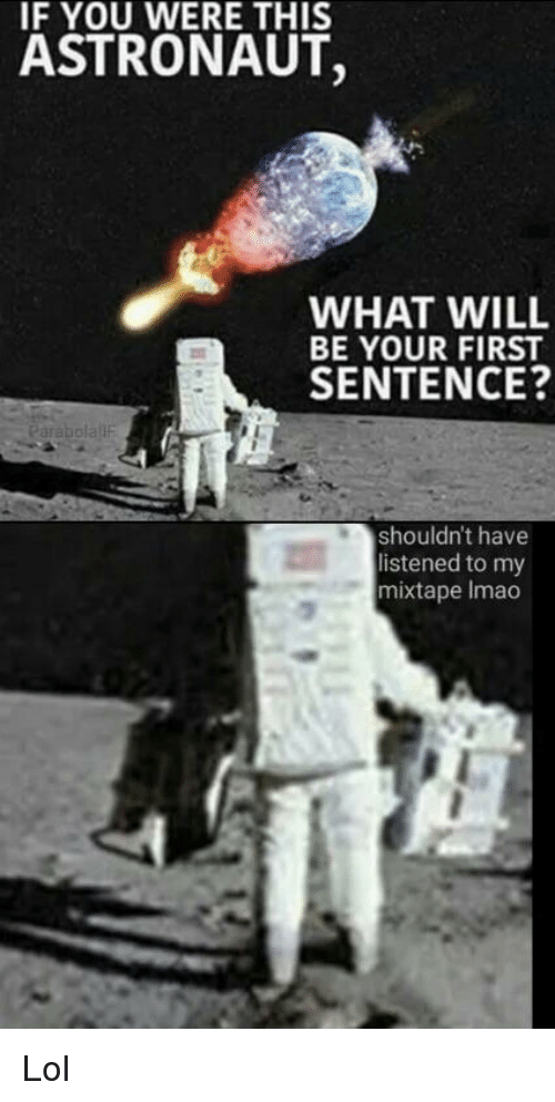my mixtape: IF YOU WERE THIS  ASTRONAUT,  WHAT WILL  BE YOUR FIRST  SENTENCE?  arabola F  shouldn't have  listened to my  mixtape Imao <p>Lol</p>