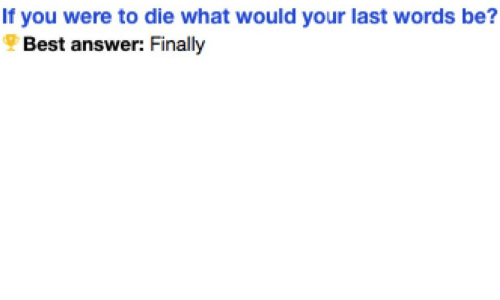 Be Best: If you were to die what would your last words be?  Best answer: Finally
