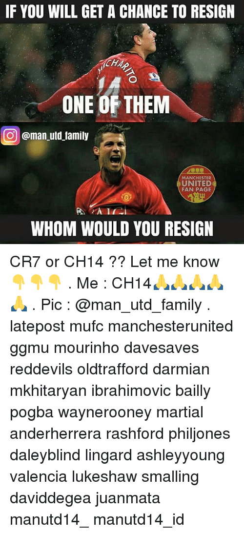 Resignated: IF YOU WILL GET A CHANCE TO RESIGN  CHA  ONE OF THEM  CO @man utd family  MANCHESTER  UNITED  FAN PAGE  WHOM WOULD YOU RESIGN CR7 or CH14 ?? Let me know 👇👇👇 . Me : CH14🙏🙏🙏🙏🙏 . Pic : @man_utd_family . latepost mufc manchesterunited ggmu mourinho davesaves reddevils oldtrafford darmian mkhitaryan ibrahimovic bailly pogba waynerooney martial anderherrera rashford philjones daleyblind lingard ashleyyoung valencia lukeshaw smalling daviddegea juanmata manutd14_ manutd14_id
