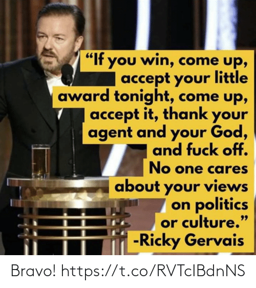 "tonight: ""If you win, come up,  accept your little  award tonight, come up,  accept it, thank your  agent and your God,  and fuck off.  No one cares  about your views  on politics  or culture.""  -Ricky Gervais  99 Bravo! https://t.co/RVTcIBdnNS"