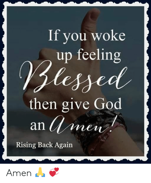 Blessed, God, and Memes: If you woke  up feeling  Blessed  then give God  an men  Rising Back Again Amen  🙏 💞