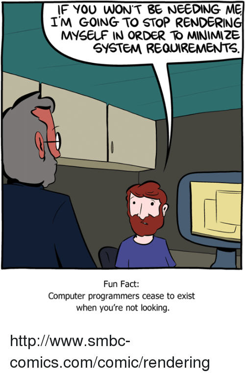 Smbc Comic: IF YOU WONT BE NEEDING ME  I'M GOING TO STOP RENDERING  SYSTEM REQUIREMENTS  Fun Fact:  Computer programmers cease to exist  when you're not looking. http://www.smbc-comics.com/comic/rendering
