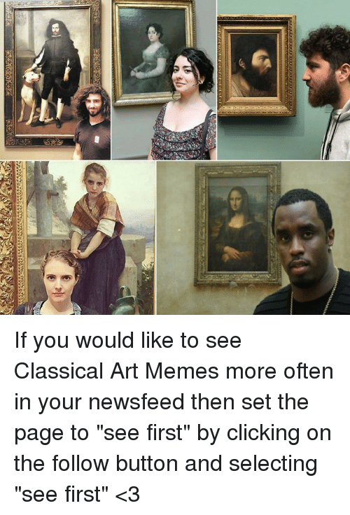 "If You Would: If you would like to see Classical Art Memes more often in your newsfeed then set the page to ""see first"" by clicking on the follow button and selecting ""see first"" <3"