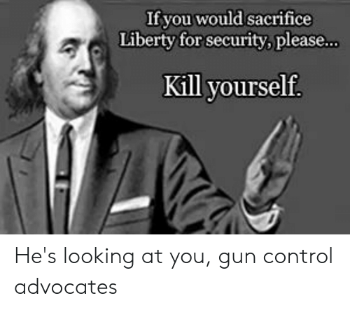 Sacrifice Liberty For Security: If you would sacrifice  Liberty for security, please..  Kill yourself. He's looking at you, gun control advocates