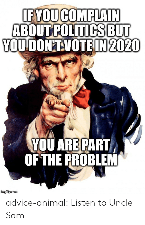 uncle: IF YOUCOMPLAIN  ABOUT POLITICSBUT  YOUDON'TVOTEIN 2020  YOU ARE PART  OF THE PROBLEM  imglip.com advice-animal:  Listen to Uncle Sam