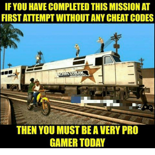 pro gamers: IF YOUHAVE COMPLETED THIS MISSION AT  FIRSTATTEMPT WITHOUT ANY CHEAT CODES  THEN YOU MUST BE A VERY PRO  GAMER TODAY