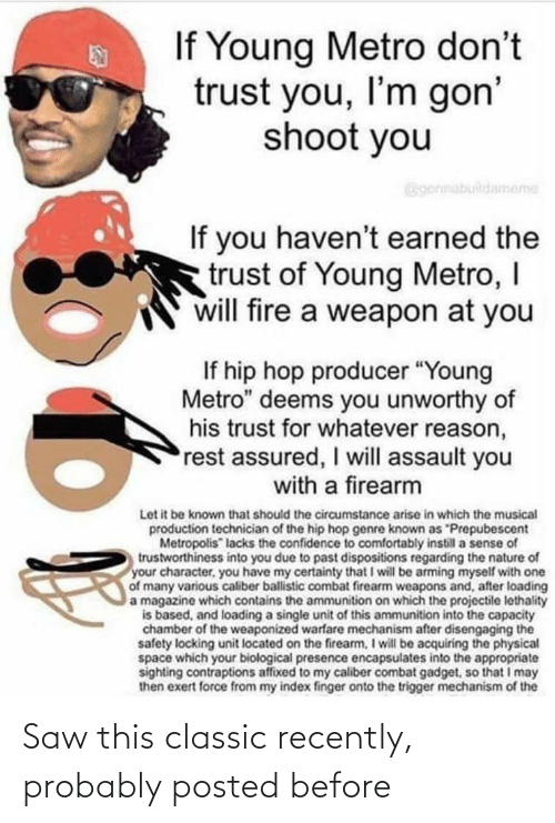 """Confidence, Fire, and Saw: If Young Metro don't  trust you, I'm gon'  shoot you  Bgonnabuildameme  If you haven't earned the  trust of Young Metro, I  will fire a weapon at you  If hip hop producer """"Young  Metro"""" deems you unworthy of  his trust for whatever reason,  rest assured, I will assault you  with a firearm  Let it be known that should the circumstance arise in which the musical  production technician of the hip hop genre known as """"Prepubescent  Metropolis"""" lacks the confidence to comfortably instill a sense of  trustworthiness into you due to past dispositions regarding the nature of  your character, you have my certainty that I will be arming myself with one  of many various caliber ballistic combat firearm weapons and, after loading  a magazine which contains the ammunition on which the projectile lethality  is based, and loading a single unit of this ammunition into the capacity  chamber of the weaponized warfare mechanism after disengaging the  safety locking unit located on the firearm, I will be acquiring the physical  space which your biological presence encapsulates into the appropriate  sighting contraptions affixed to my caliber combat gadget, so that I may  then exert force from my index finger onto the trigger mechanism of the Saw this classic recently, probably posted before"""