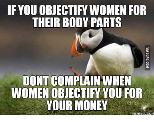 Money Meme: IF YOUOBJECTIFY WOMEN FOR  THEIR BODY PARTS  DONT COMPLAIN WHEN  YOUR MONEY  MEMEFUL COM