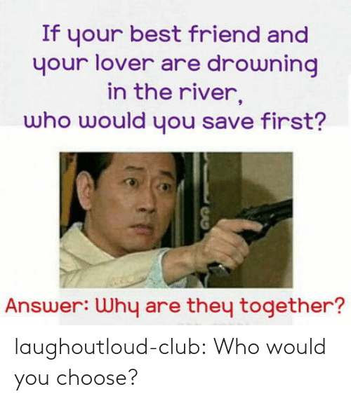 river: If your best friend and  your lover are drowning  in the river,  who would you save first?  Answer: Why are they together? laughoutloud-club:  Who would you choose?