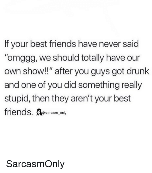 """Sarcasm Only: If your best friends have never said  omggg, we should totally have our  own show!!"""" after you guys got drunk  and one of you did something really  stupid, then they aren't your best  friends. Aesarcasm,.ony  @sarcasm_only SarcasmOnly"""