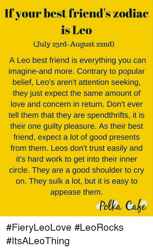Best Friend, Friends, and Love: If your best friend's zodiac  is Leo  (July 23rd-August 22nd)  A Leo best friend is everything you can  imagine- and more. Contrary to popular  belief, Leo's aren't attention seeking,  they just expect the same amount of  love and concern in return. Don't ever  tell them that they are spendthrifts, it is  their one guilty pleasure. As their best  friend, expect a lot of good presents  from them. Leos don't trust easily and  it's hard work to get into their inner  circle. They are a good shoulder to cry  on. They sulk a lot, but it is easy to  appease them  Polka Cafe #FieryLeoLove #LeoRocks #ItsALeoThing