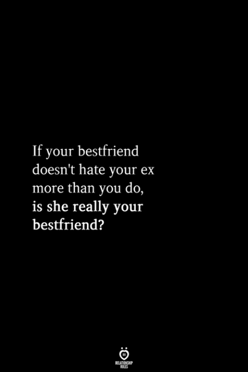 bestfriend: If your bestfriend  doesn't hate your ex  more than you do,  is she really your  bestfriend?  RELATIONSHIP  LES