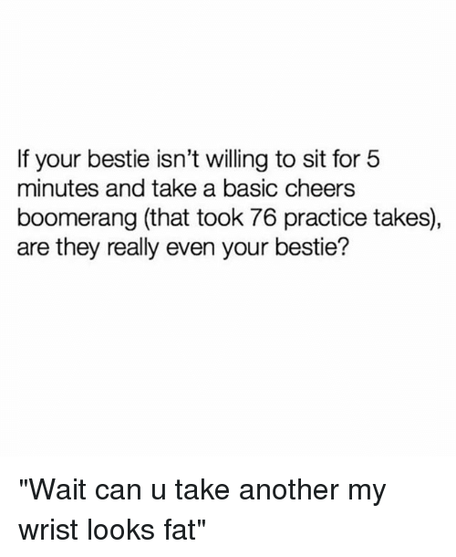 """Girl Memes, Fat, and Cheers: If your bestie isn't willing to sit for 5  minutes and take a basic cheers  boomerang (that took 76 practice takes),  are they really even your bestie? """"Wait can u take another my wrist looks fat"""""""