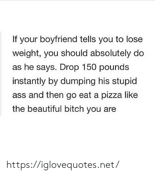 Ass, Beautiful, and Bitch: If your boyfriend tells you to lose  weight, you should absolutely do  as he says. Drop 150 pounds  instantly by dumping his stupid  ass and then go eat a pizza like  the beautiful bitch you are https://iglovequotes.net/