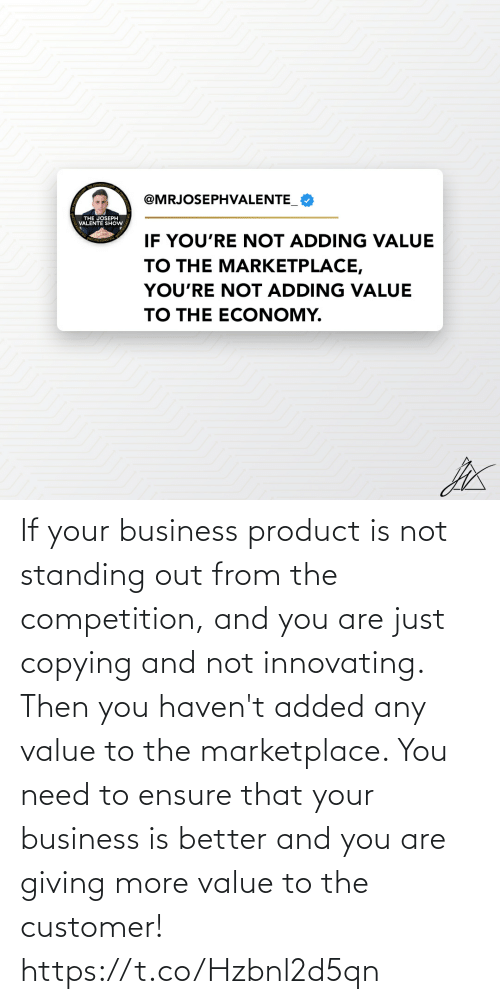 competition: If your business product is not standing out from the competition, and you are just copying and not innovating. Then you haven't added any value to the marketplace.   You need to ensure that your business is better and you are giving more value to the customer! https://t.co/Hzbnl2d5qn