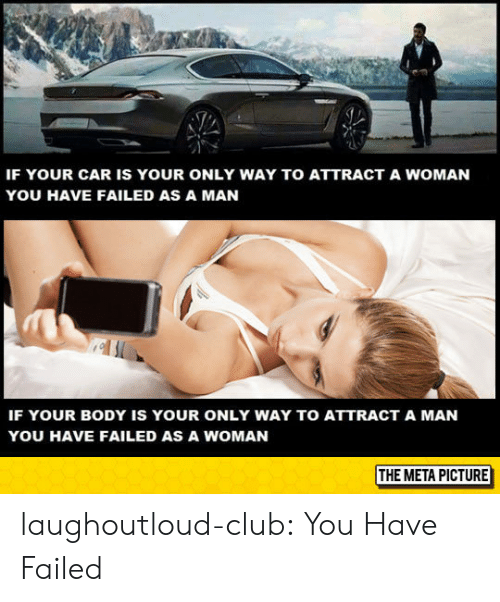 You Have Failed: IF YOUR CAR IS YOUR ONLY WAY TO ATTRACT A WOMAN  YOU HAVE FAILED AS A MAN  IF YOUR BODY IS YOUR ONLY WAY TO ATTRACT A MAN  YOU HAVE FAILED AS A WOMAN  THE META PICTURE laughoutloud-club:  You Have Failed