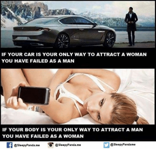 You Have Failed: IF YOUR CAR IS YOUR ONLY WAY TO ATTRACT A WOMAN  YOU HAVE FAILED AS A MAN  IF YOUR BODY IS YOUR ONLY WAY TO ATTRACT A MAN  YOU HAVE FAILED AS A WOMAN  Sleepy Pandame  Sleepy Panda me O @Sleepy Panda.me