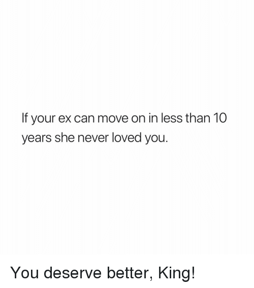 Memes, Never, and 🤖: If your ex can move on in less than 10  years she never loved you. You deserve better, King!