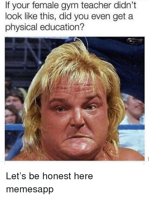 Gym, Memes, and Teacher: If your female gym teacher didn't  look like this, did you even get a  physical education? Let's be honest here memesapp