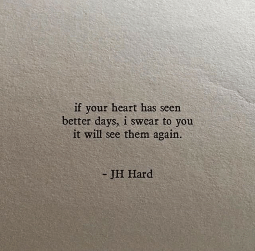 Heart, Will, and Them: if your heart has seen  better days, i swear to you  it will see them again.  - JH Hard