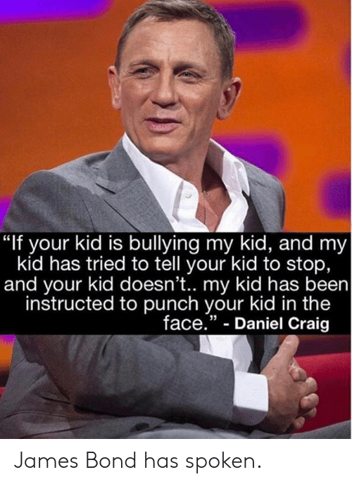 "James Bond: ""If your kid is bullying my kid, and my  kid has tried to tell your kid to stop,  and your kid doesn't.. my kid has been  instructed to punch your kid in the  face."" - Daniel Craig  35 James Bond has spoken."