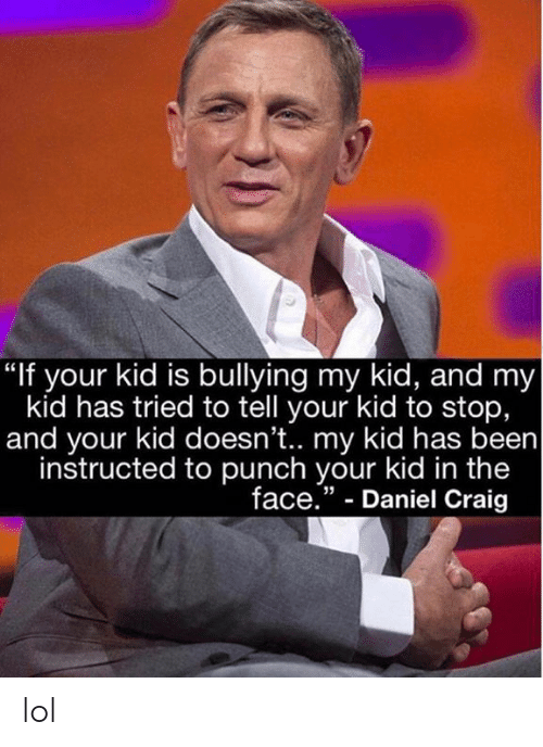 "Dank, Lol, and Craig: ""If your kid is bullying my kid, and my  kid has tried to tell your kid to stop,  and your kid doesn't.. my kid has been  instructed to punch your kid in the  face."" - Daniel Craig  35 lol"